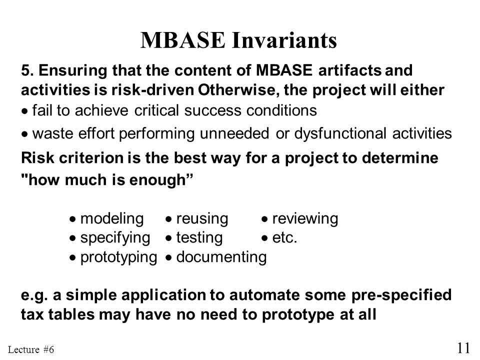 11 Lecture #6 MBASE Invariants 5. Ensuring that the content of MBASE artifacts and activities is risk-driven Otherwise, the project will either fail t