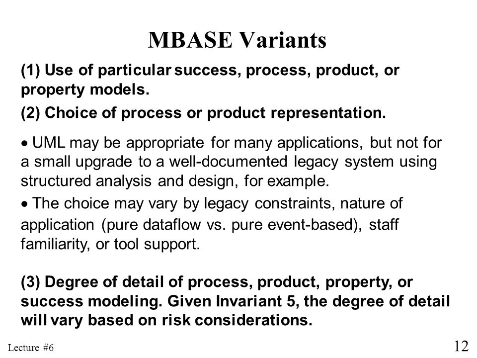 12 Lecture #6 MBASE Variants (1) Use of particular success, process, product, or property models. (2) Choice of process or product representation. UML