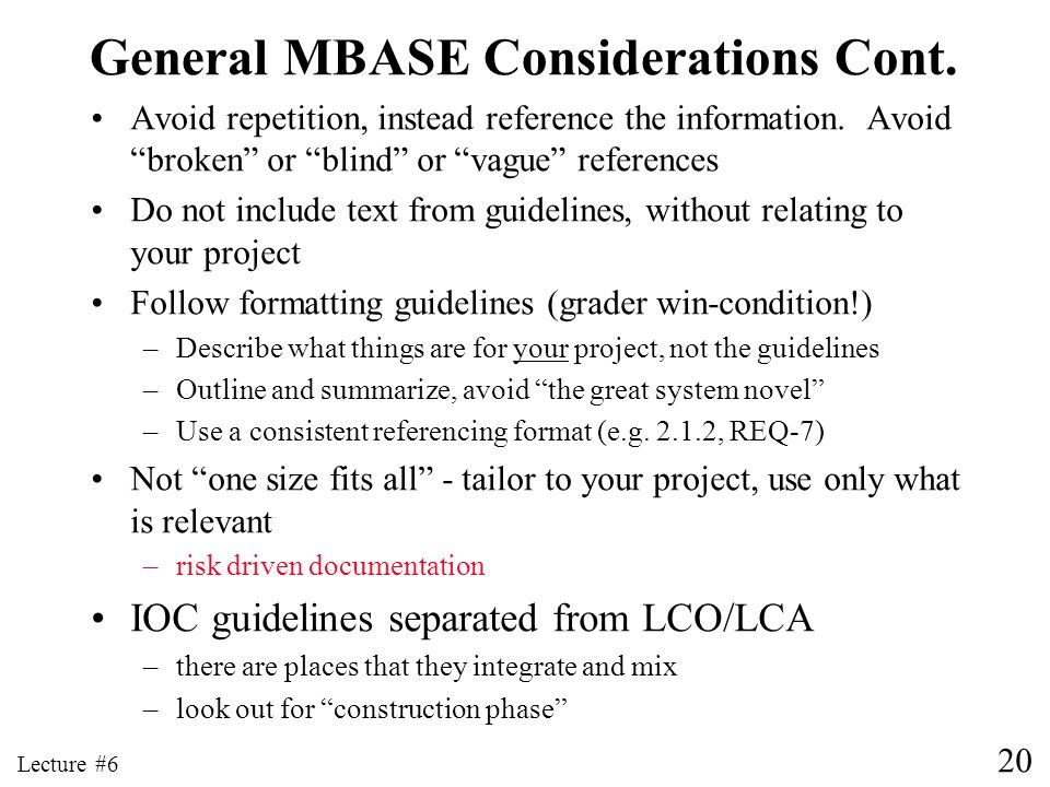 20 Lecture #6 General MBASE Considerations Cont. Avoid repetition, instead reference the information. Avoid broken or blind or vague references Do not
