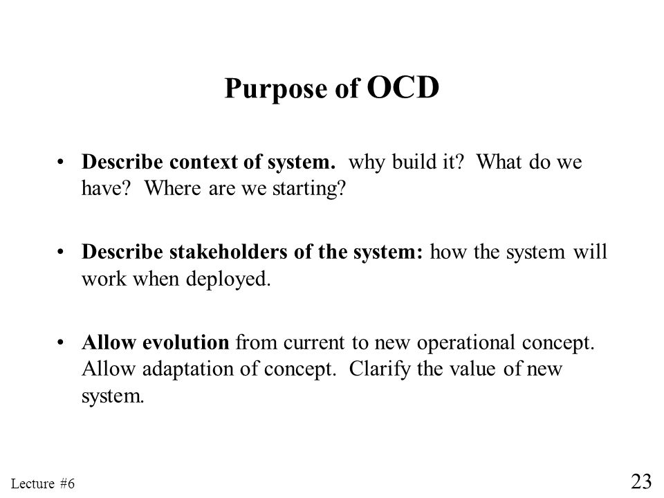 23 Lecture #6 Purpose of OCD Describe context of system. why build it? What do we have? Where are we starting? Describe stakeholders of the system: ho