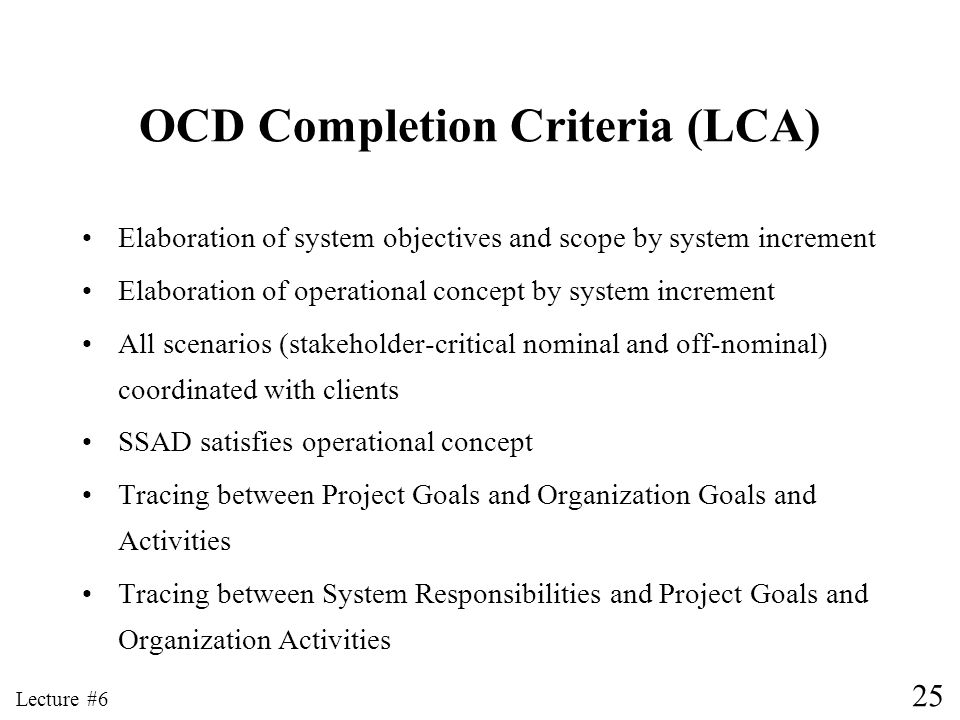 25 Lecture #6 OCD Completion Criteria (LCA) Elaboration of system objectives and scope by system increment Elaboration of operational concept by syste