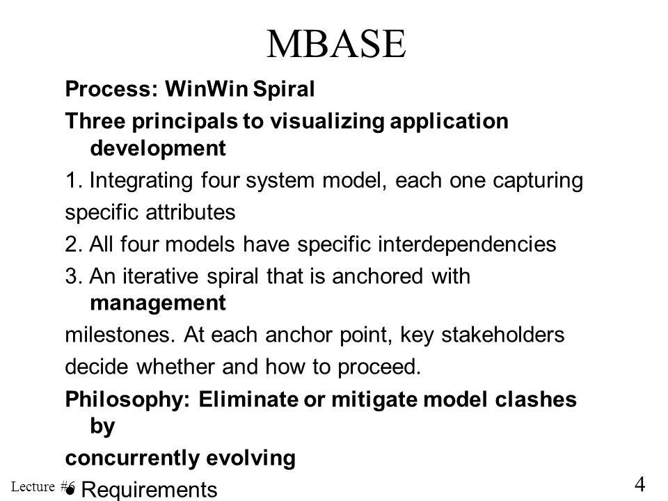 4 Lecture #6 MBASE Process: WinWin Spiral Three principals to visualizing application development 1. Integrating four system model, each one capturing