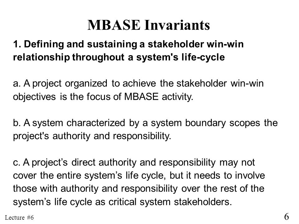 6 Lecture #6 MBASE Invariants 1. Defining and sustaining a stakeholder win-win relationship throughout a system's life-cycle a. A project organized to