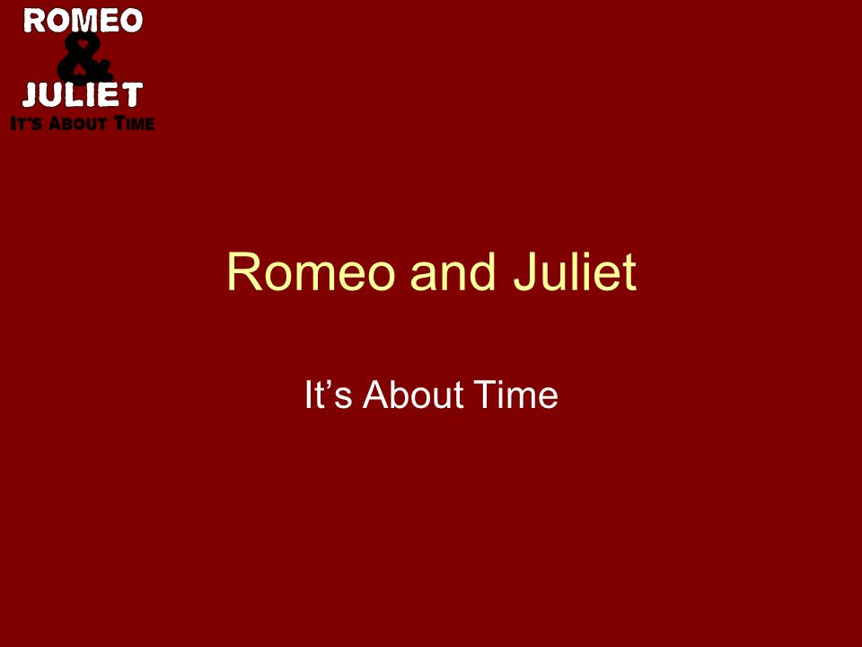 Time of Life The age of the lovers –Romeo: no references –Juliet is 13 years old She hath not seen the change of fourteen years (I.ii.9)