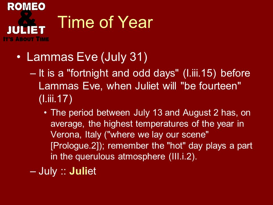 Time of Year Lammas Eve (July 31) –It is a fortnight and odd days (I.iii.15) before Lammas Eve, when Juliet will be fourteen (I.iii.17) The period between July 13 and August 2 has, on average, the highest temperatures of the year in Verona, Italy ( where we lay our scene [Prologue.2]); remember the hot day plays a part in the querulous atmosphere (III.i.2).