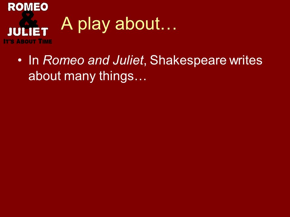 A play about… In Romeo and Juliet, Shakespeare writes about many things…