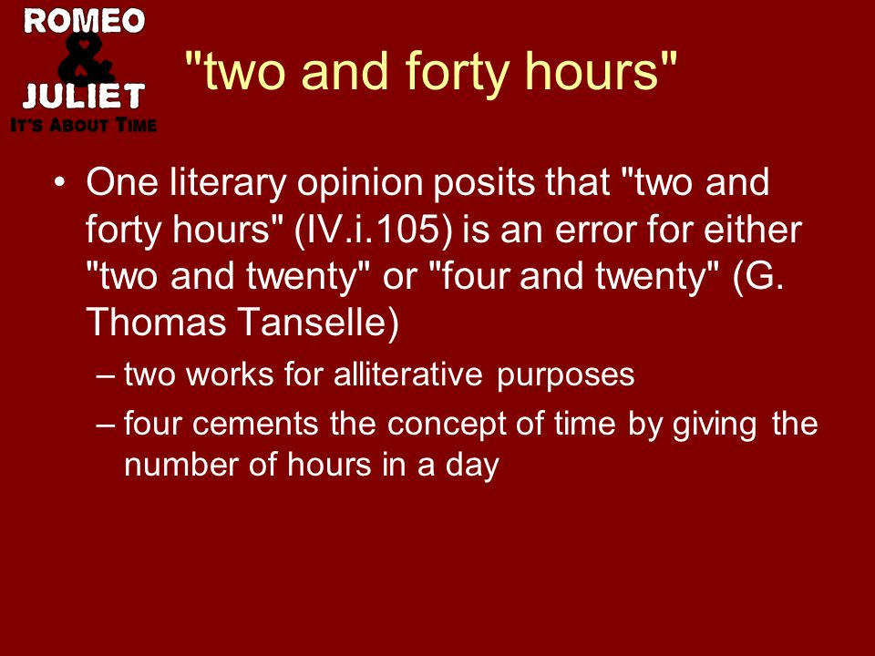 two and forty hours One literary opinion posits that two and forty hours (IV.i.105) is an error for either two and twenty or four and twenty (G.