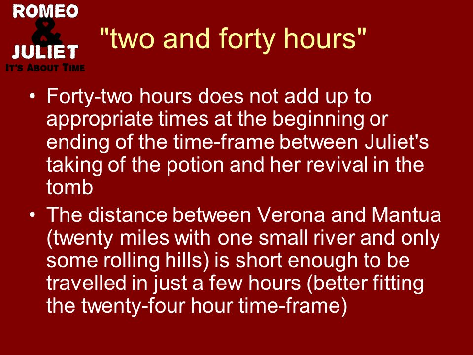 two and forty hours Forty-two hours does not add up to appropriate times at the beginning or ending of the time-frame between Juliet s taking of the potion and her revival in the tomb The distance between Verona and Mantua (twenty miles with one small river and only some rolling hills) is short enough to be travelled in just a few hours (better fitting the twenty-four hour time-frame)