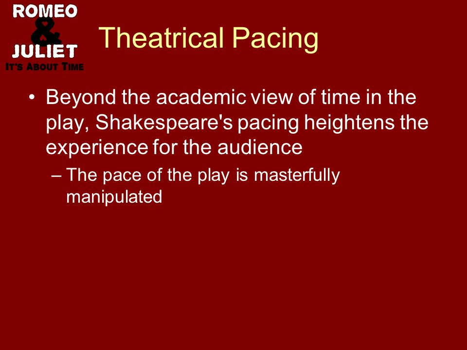 Theatrical Pacing Beyond the academic view of time in the play, Shakespeare s pacing heightens the experience for the audience –The pace of the play is masterfully manipulated
