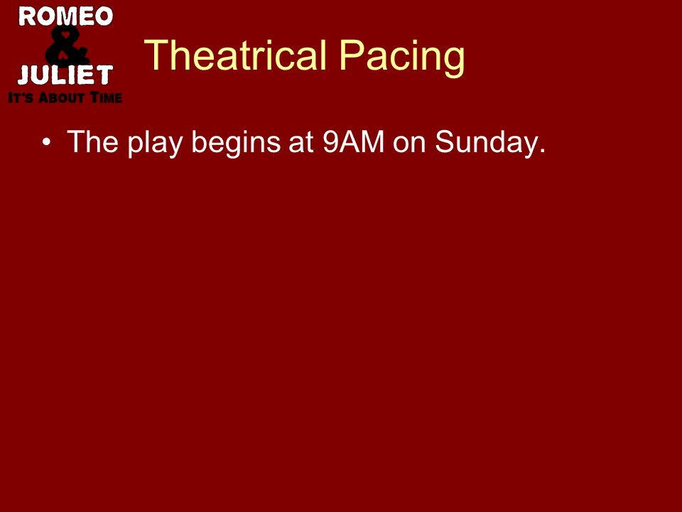 Theatrical Pacing The play begins at 9AM on Sunday.