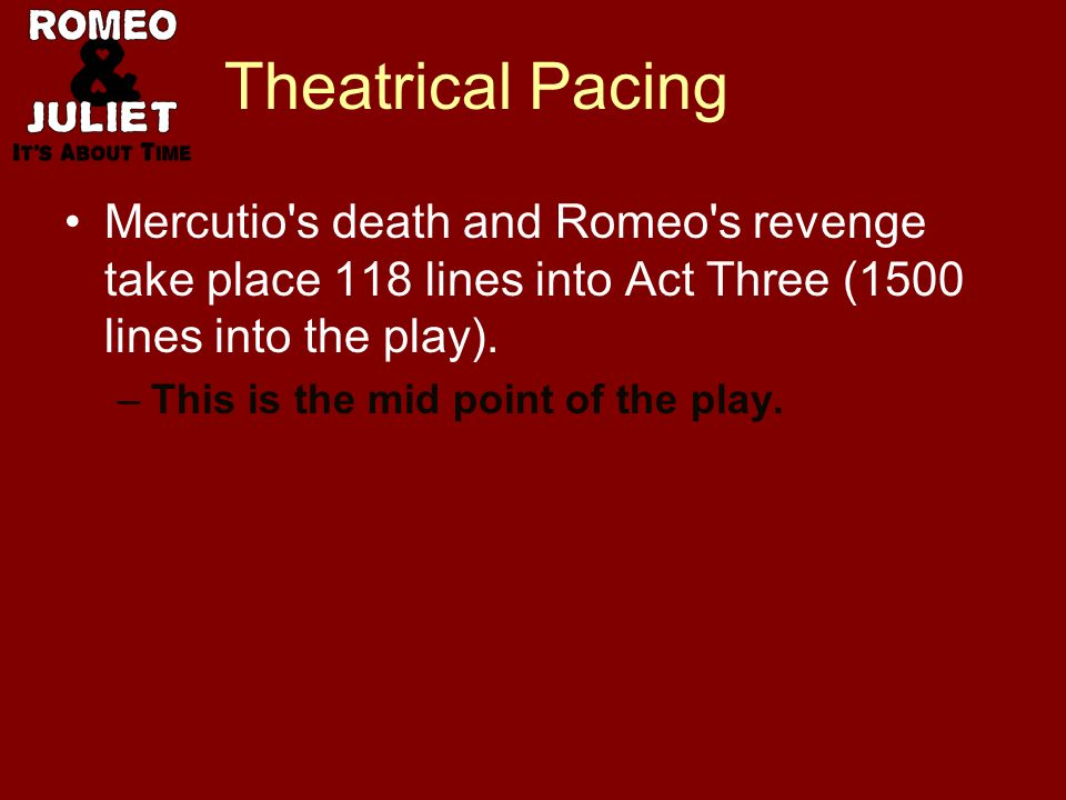 Theatrical Pacing Mercutio's death and Romeo's revenge take place 118 lines into Act Three (1500 lines into the play). –This is the mid point of the p