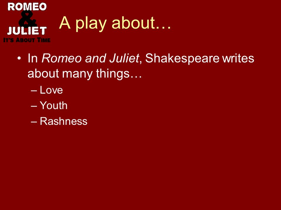 A play about… In Romeo and Juliet, Shakespeare writes about many things… –Love –Youth –Rashness –Hate
