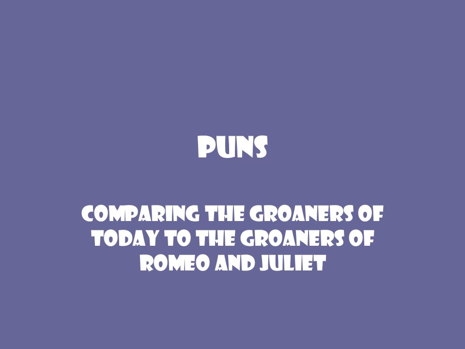 Puns Comparing the groaners of today to the groaners of Romeo and Juliet