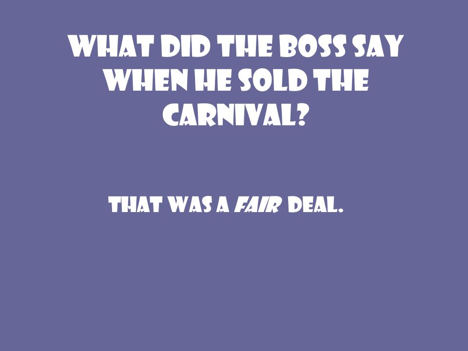 What did the boss say when he sold the carnival? That was a Fair deal.