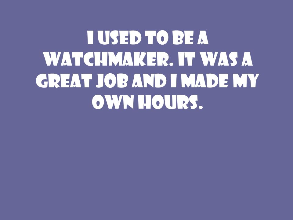 I used to be a watchmaker. It was a great job and I made my own hours.