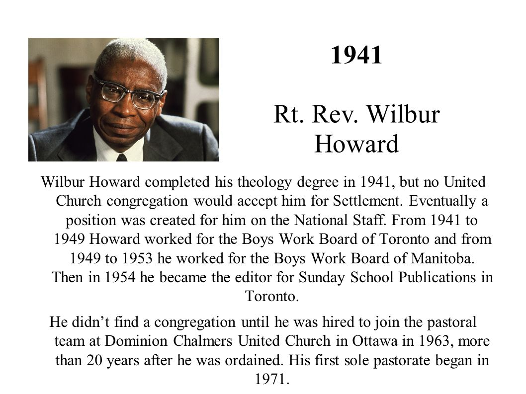 Wilbur Howard completed his theology degree in 1941, but no United Church congregation would accept him for Settlement. Eventually a position was crea