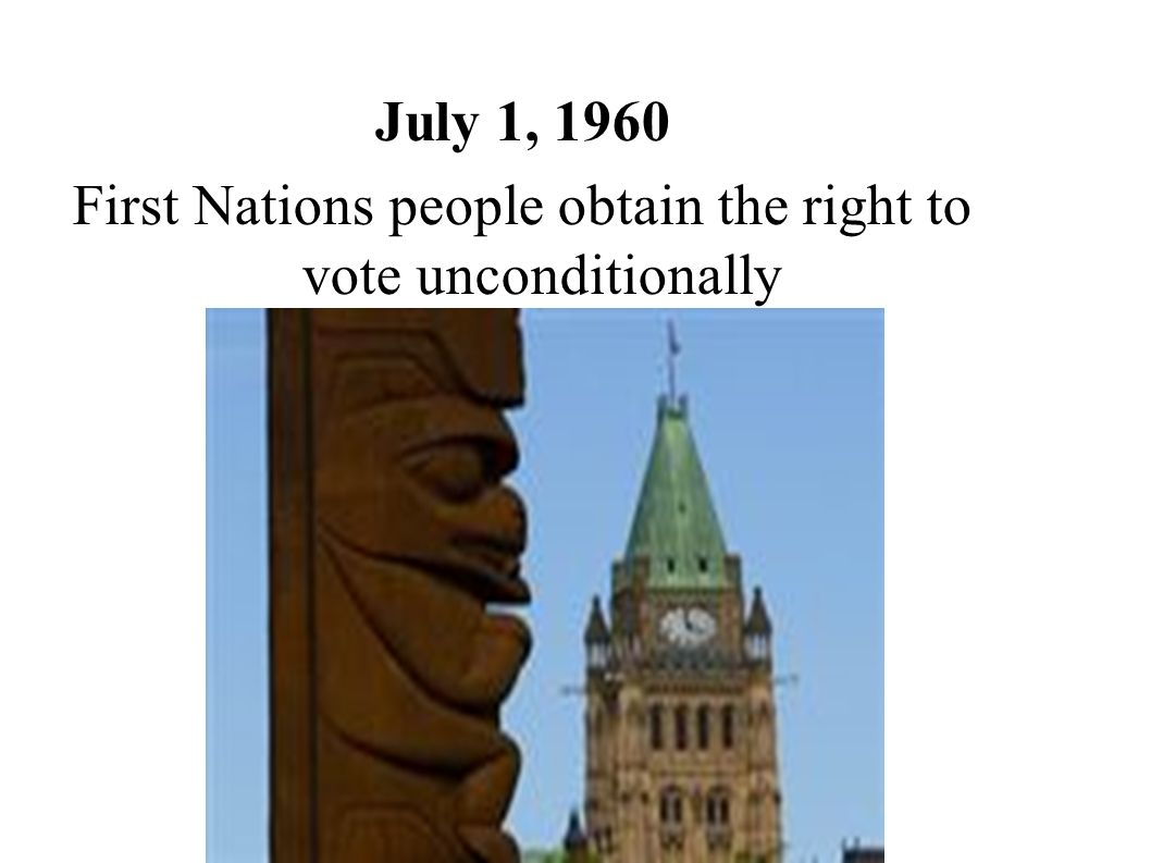 July 1, 1960 First Nations people obtain the right to vote unconditionally