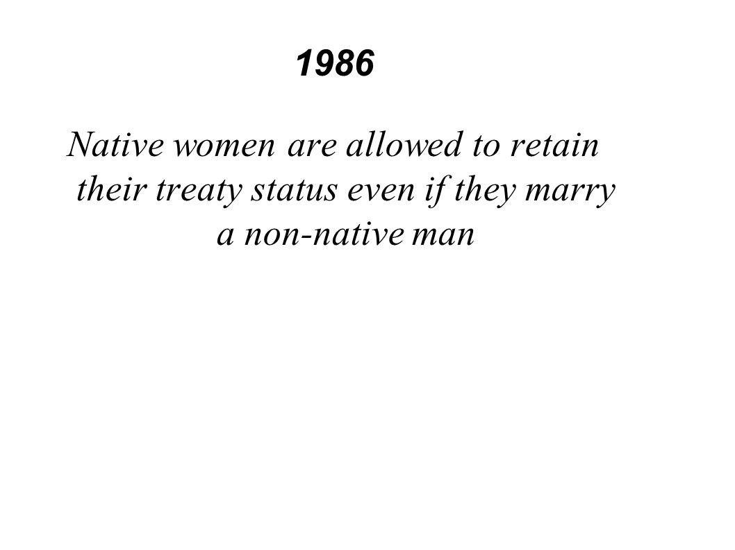 1986 Native women are allowed to retain their treaty status even if they marry a non-native man