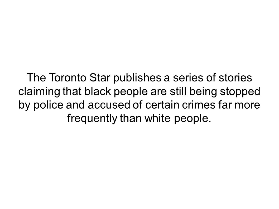 The Toronto Star publishes a series of stories claiming that black people are still being stopped by police and accused of certain crimes far more fre