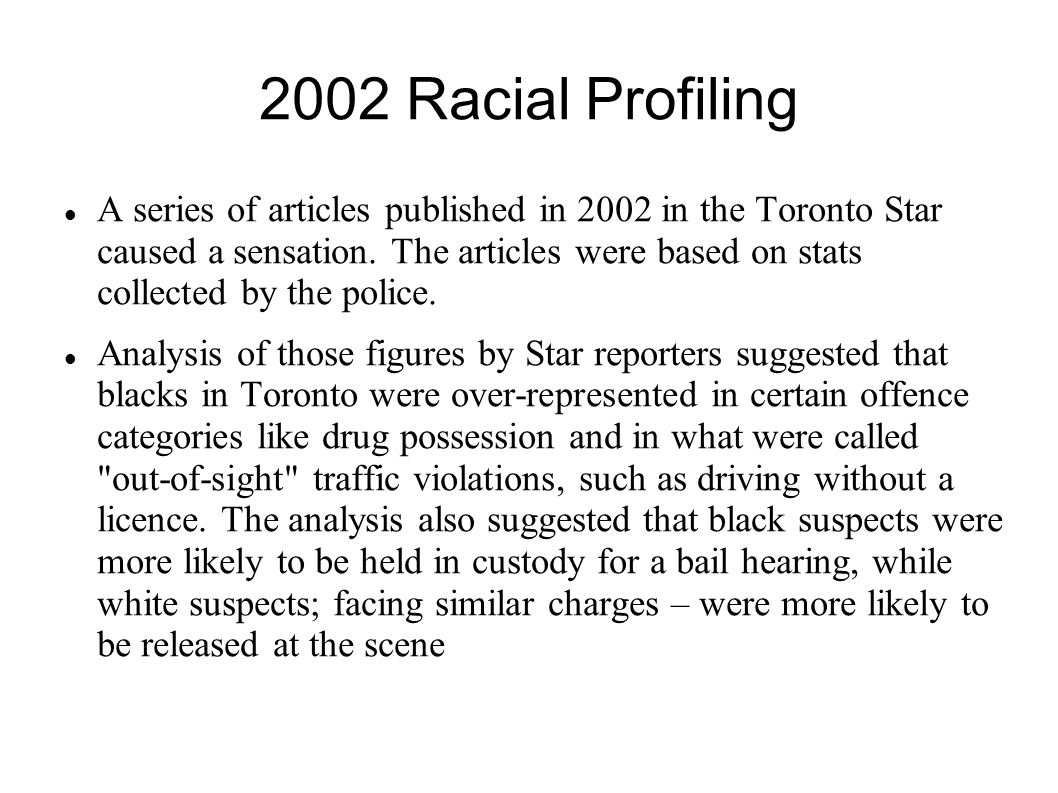 2002 Racial Profiling A series of articles published in 2002 in the Toronto Star caused a sensation. The articles were based on stats collected by the