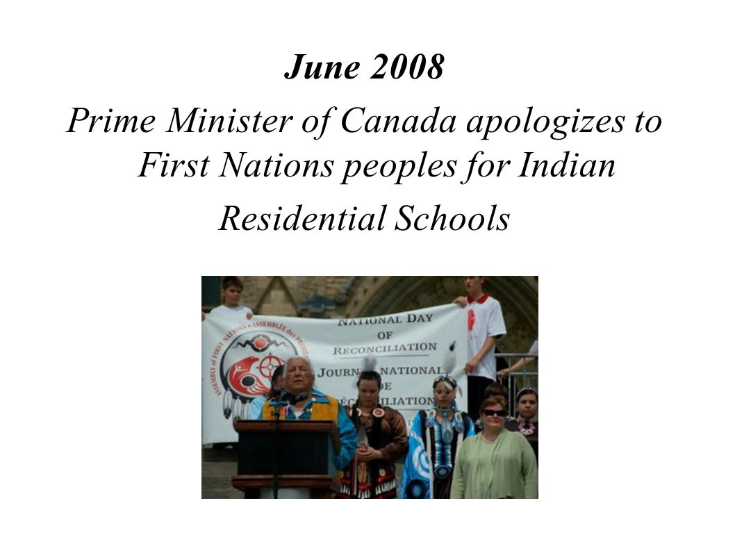 June 2008 Prime Minister of Canada apologizes to First Nations peoples for Indian Residential Schools