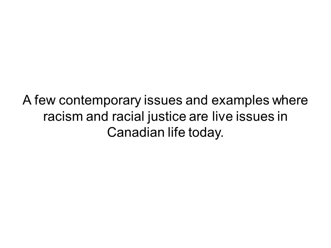 A few contemporary issues and examples where racism and racial justice are live issues in Canadian life today.