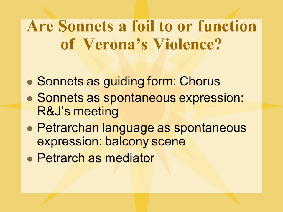 Are Sonnets a foil to or function of Veronas Violence? Sonnets as guiding form: Chorus Sonnets as spontaneous expression: R&Js meeting Petrarchan lang