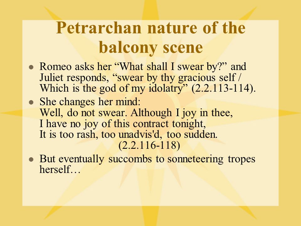 Petrarchan nature of the balcony scene Romeo asks her What shall I swear by? and Juliet responds, swear by thy gracious self / Which is the god of my