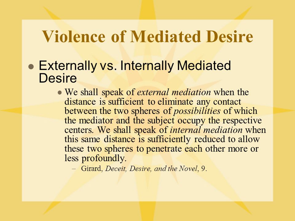 Violence of Mediated Desire Externally vs. Internally Mediated Desire We shall speak of external mediation when the distance is sufficient to eliminat