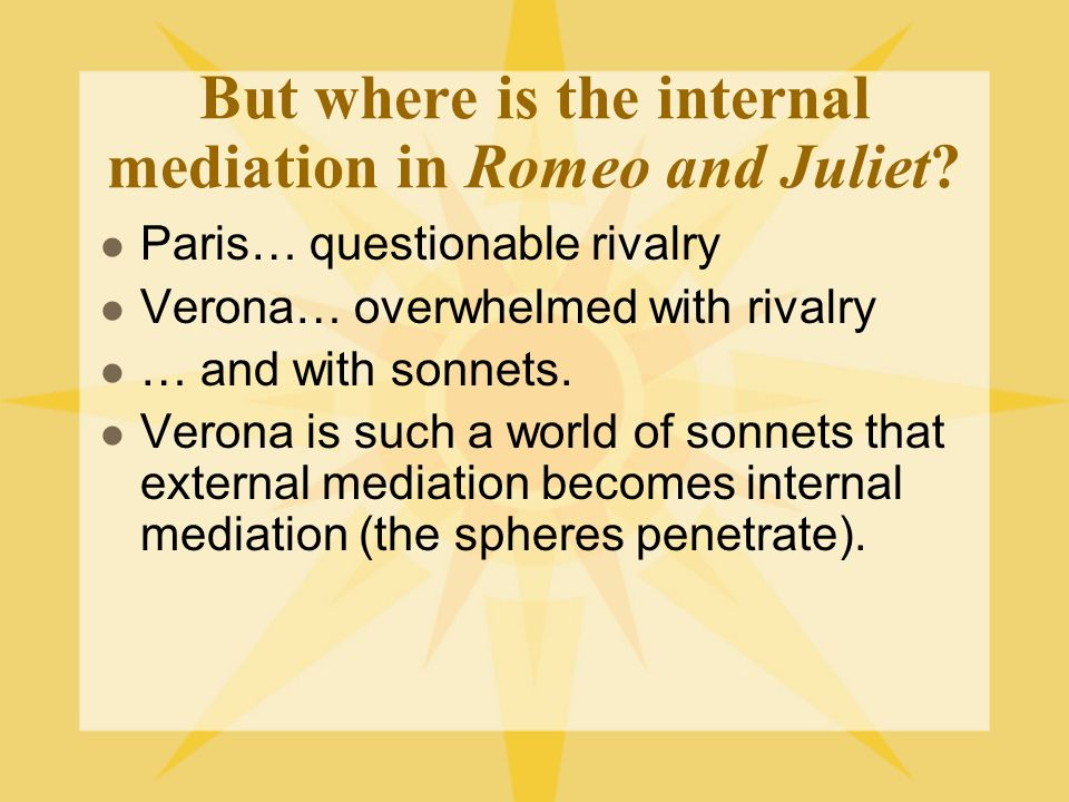 But where is the internal mediation in Romeo and Juliet? Paris… questionable rivalry Verona… overwhelmed with rivalry … and with sonnets. Verona is su