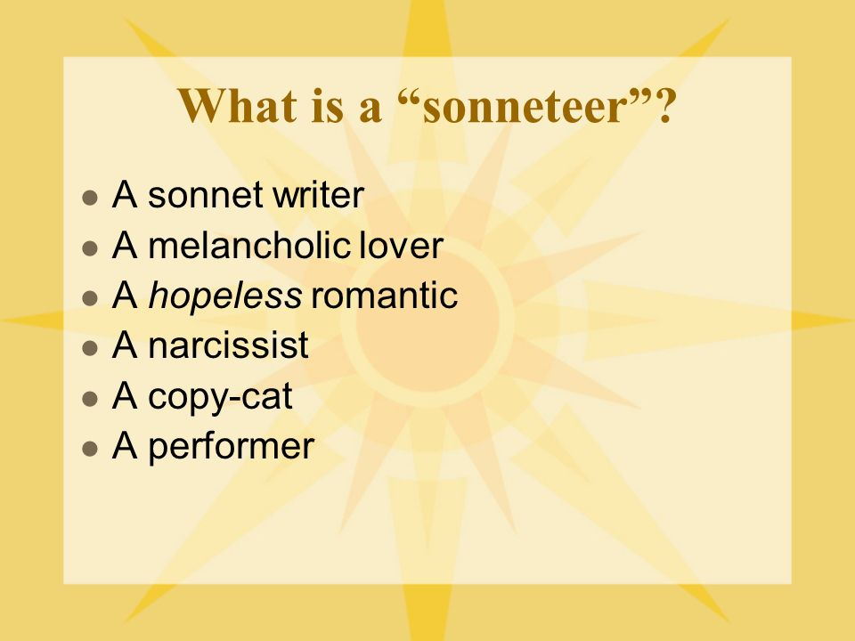What is a sonneteer? A sonnet writer A melancholic lover A hopeless romantic A narcissist A copy-cat A performer
