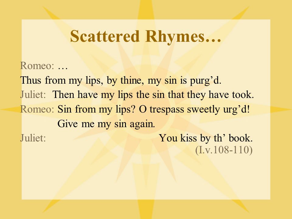 Scattered Rhymes… Romeo: … Thus from my lips, by thine, my sin is purgd. Juliet: Then have my lips the sin that they have took. Romeo: Sin from my lip