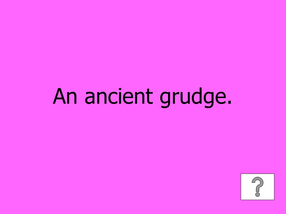 An ancient grudge.