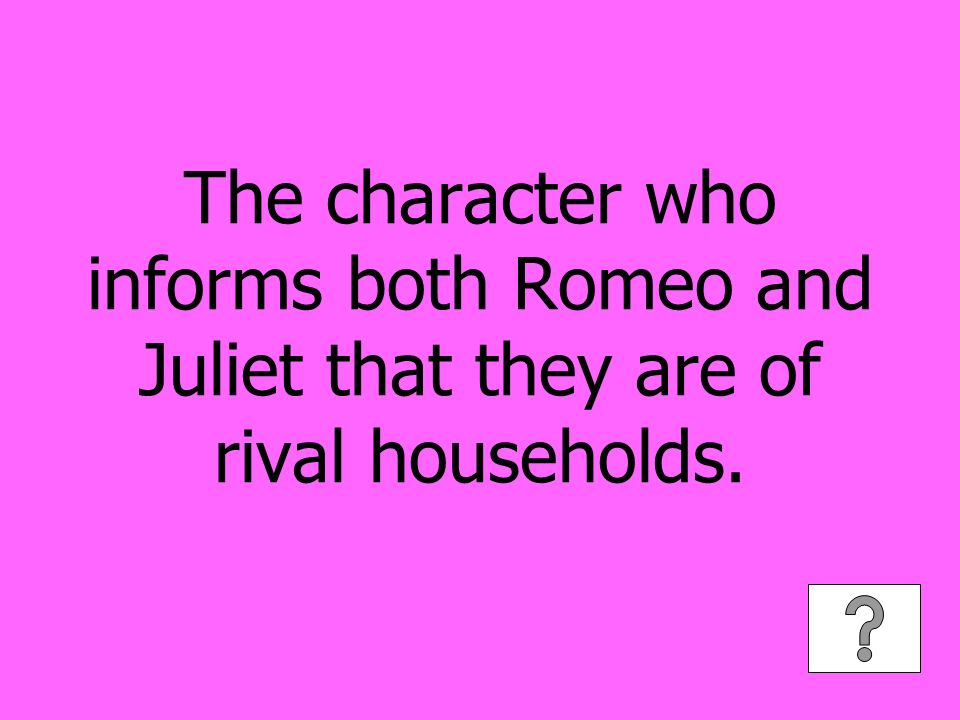 The character who informs both Romeo and Juliet that they are of rival households.