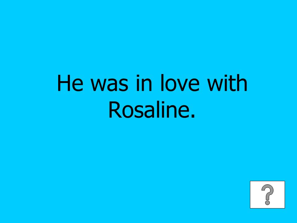 He was in love with Rosaline.
