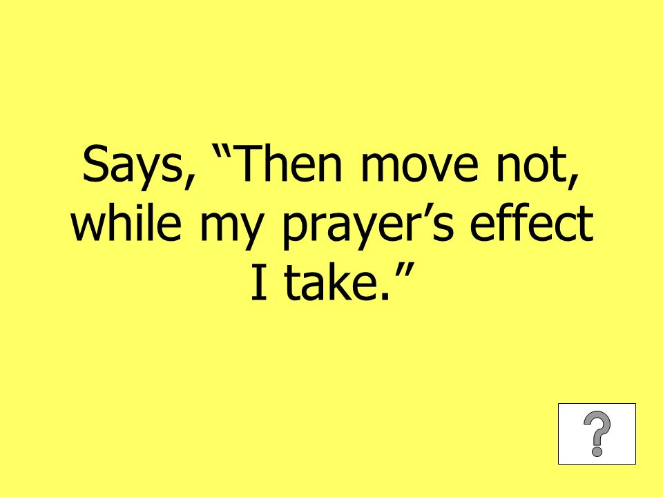 Says, Then move not, while my prayers effect I take.