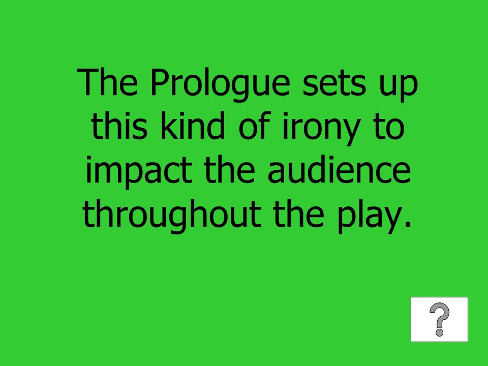 The Prologue sets up this kind of irony to impact the audience throughout the play.