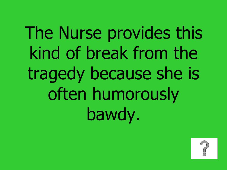 The Nurse provides this kind of break from the tragedy because she is often humorously bawdy.