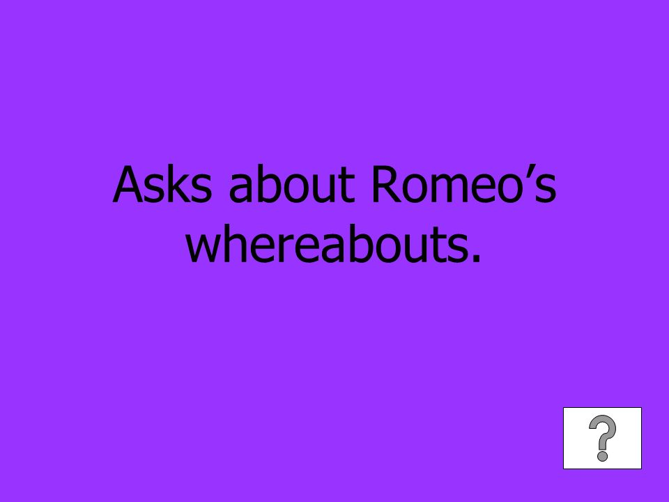 Asks about Romeos whereabouts.