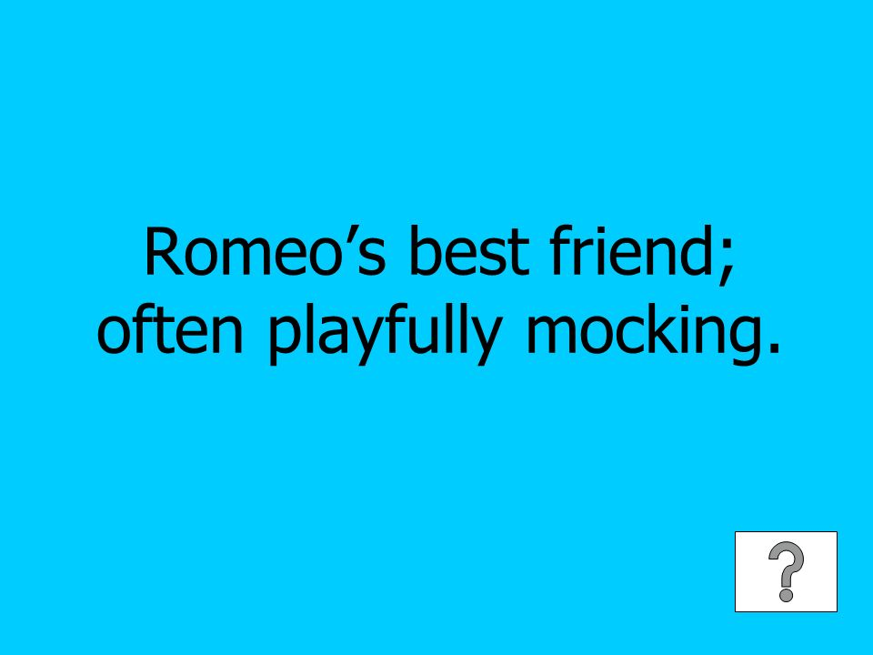 Romeos best friend; often playfully mocking.