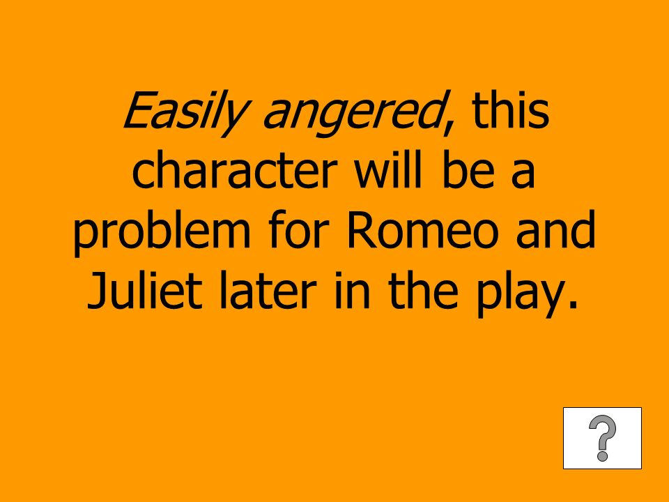 Easily angered, this character will be a problem for Romeo and Juliet later in the play.