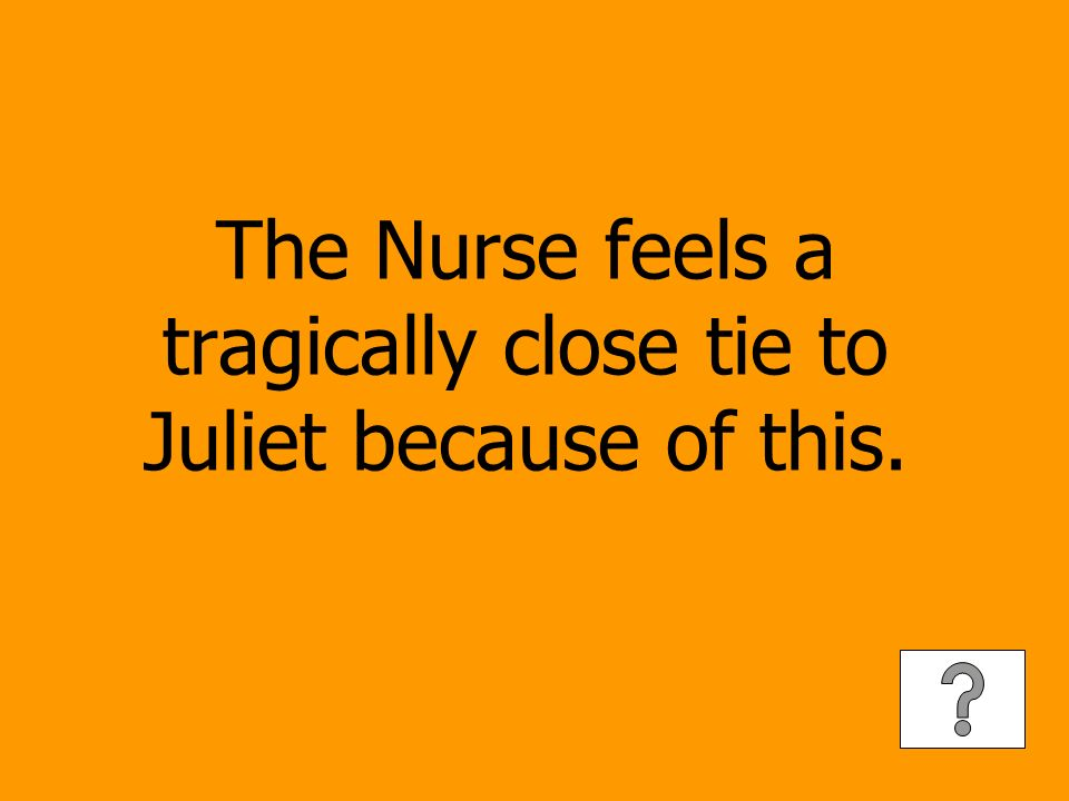 The Nurse feels a tragically close tie to Juliet because of this.