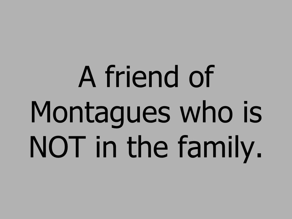 A friend of Montagues who is NOT in the family.