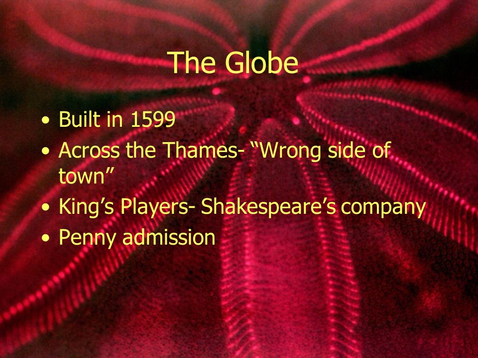 The Globe Built in 1599 Across the Thames- Wrong side of town Kings Players- Shakespeares company Penny admission