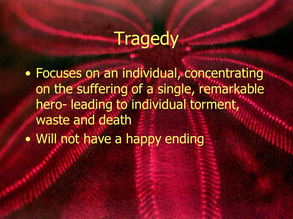 Tragedy Focuses on an individual, concentrating on the suffering of a single, remarkable hero- leading to individual torment, waste and death Will not have a happy ending