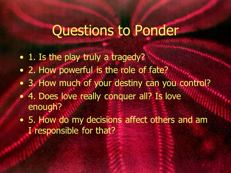 Questions to Ponder 1. Is the play truly a tragedy.