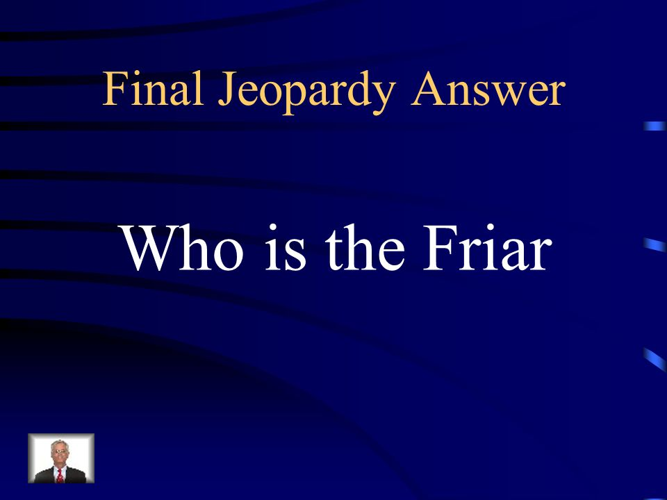 Final Jeopardy He is most responsible for the deaths of Romeo and Juliet