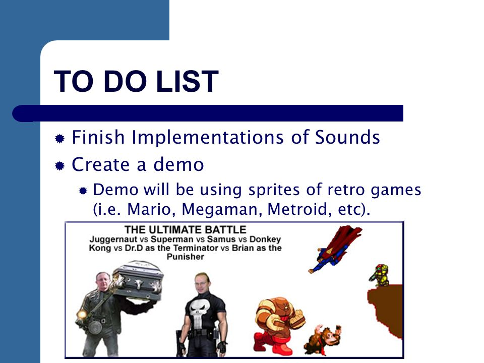 TO DO LIST Finish Implementations of Sounds Create a demo Demo will be using sprites of retro games (i.e.