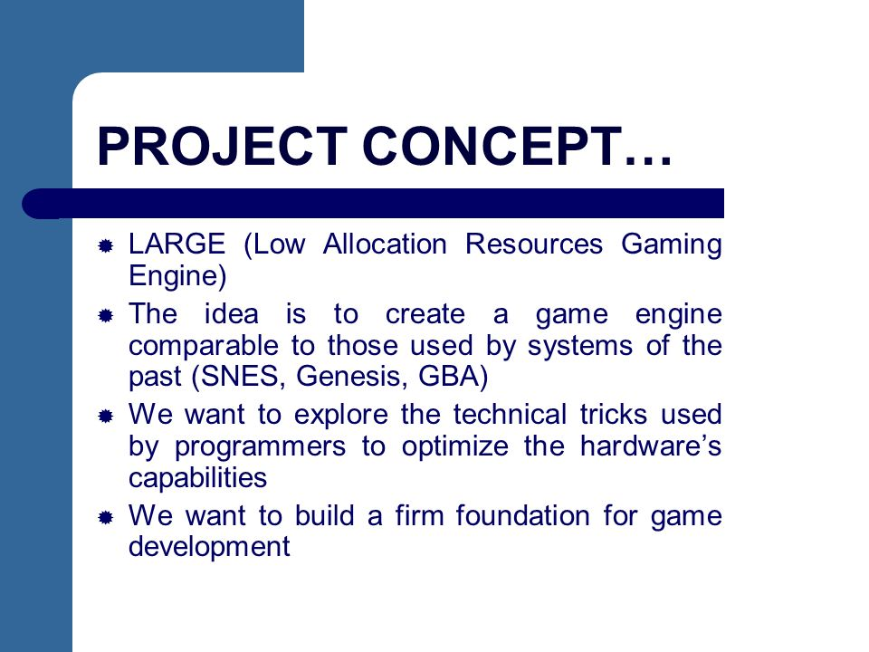 PROJECT CONCEPT… LARGE (Low Allocation Resources Gaming Engine) The idea is to create a game engine comparable to those used by systems of the past (SNES, Genesis, GBA) We want to explore the technical tricks used by programmers to optimize the hardwares capabilities We want to build a firm foundation for game development