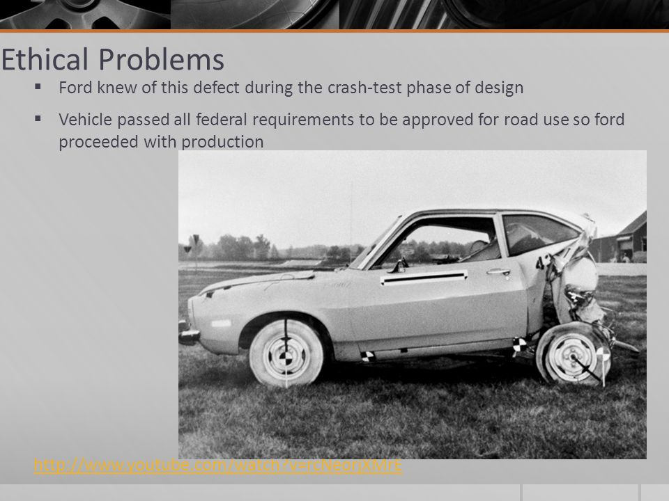 Ethical Problems Ford knew of this defect during the crash-test phase of design Vehicle passed all federal requirements to be approved for road use so